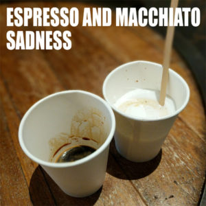 espresso and macchiato sadness